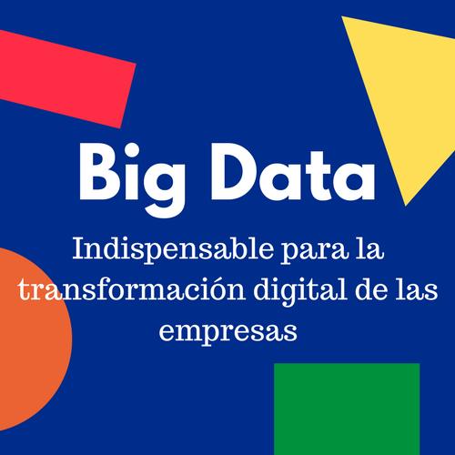 El Big Data fundamental para el desarrollo y la transformación digital de las compañías
